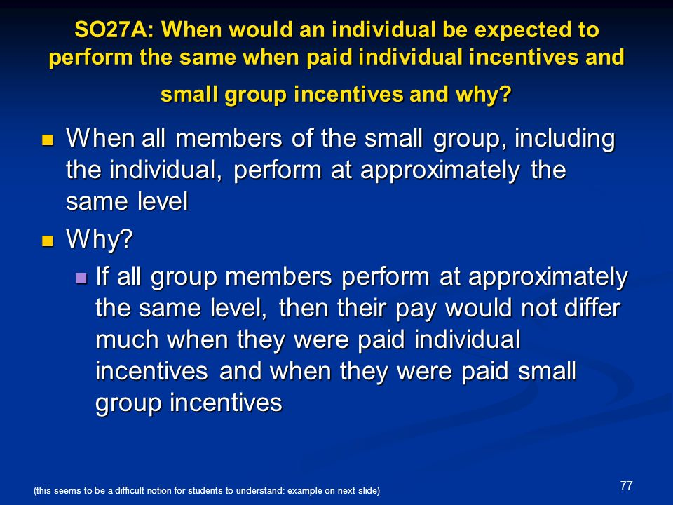 SO27A: When would an individual be expected to perform the same when paid individual incentives and small group incentives and why