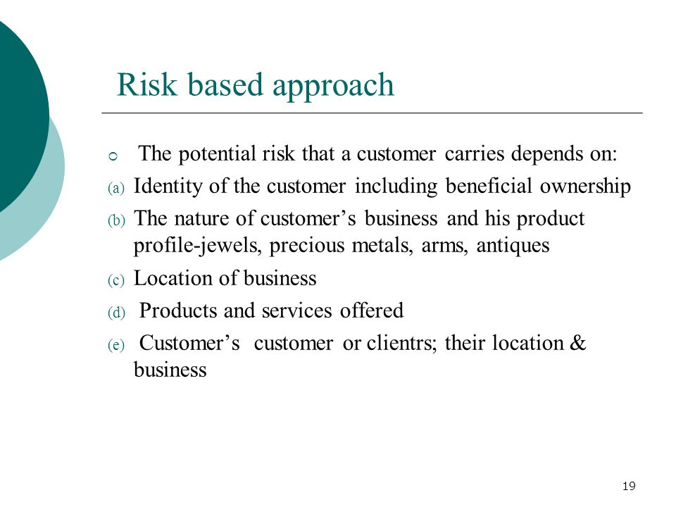 Risk based approach The potential risk that a customer carries depends on: Identity of the customer including beneficial ownership.