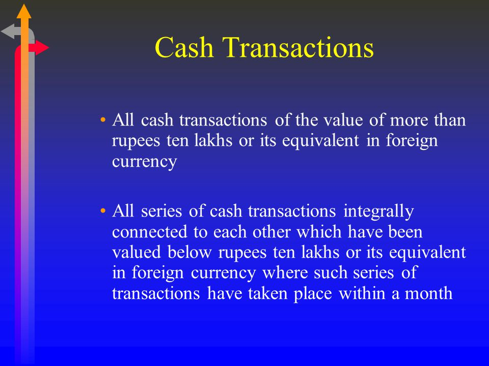 Cash Transactions All cash transactions of the value of more than rupees ten lakhs or its equivalent in foreign currency.