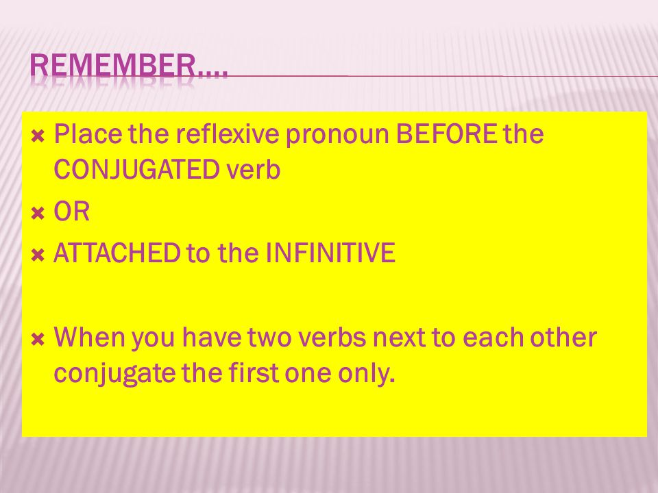 Remember…. Place the reflexive pronoun BEFORE the CONJUGATED verb OR