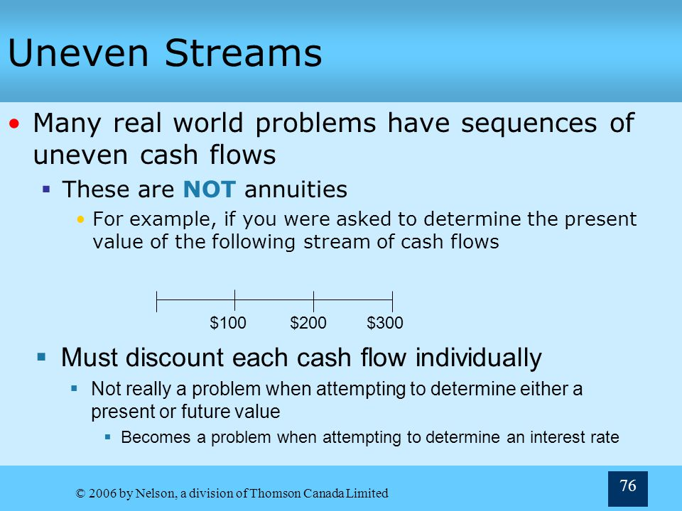 Uneven Streams Many real world problems have sequences of uneven cash flows. These are NOT annuities.
