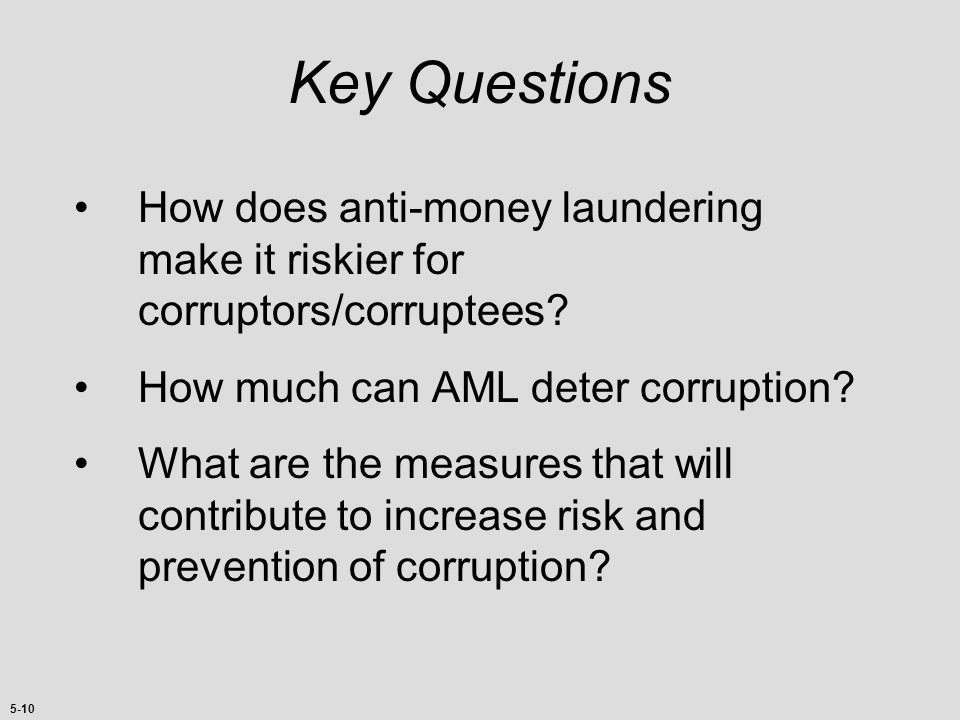 Key Questions How does anti-money laundering make it riskier for corruptors/corruptees How much can AML deter corruption