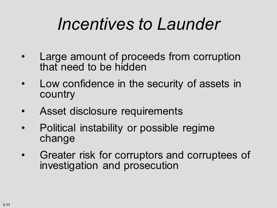 Incentives to Launder Large amount of proceeds from corruption that need to be hidden. Low confidence in the security of assets in country.