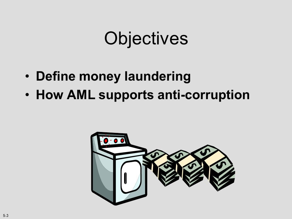 Objectives Define money laundering How AML supports anti-corruption