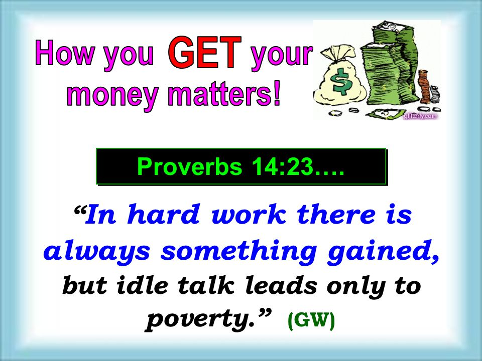GET How you your. money matters! Proverbs 14:23….