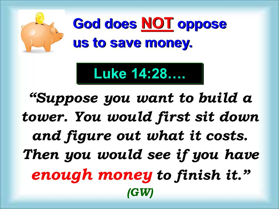 God does NOT oppose us to save money. Luke 14:28….