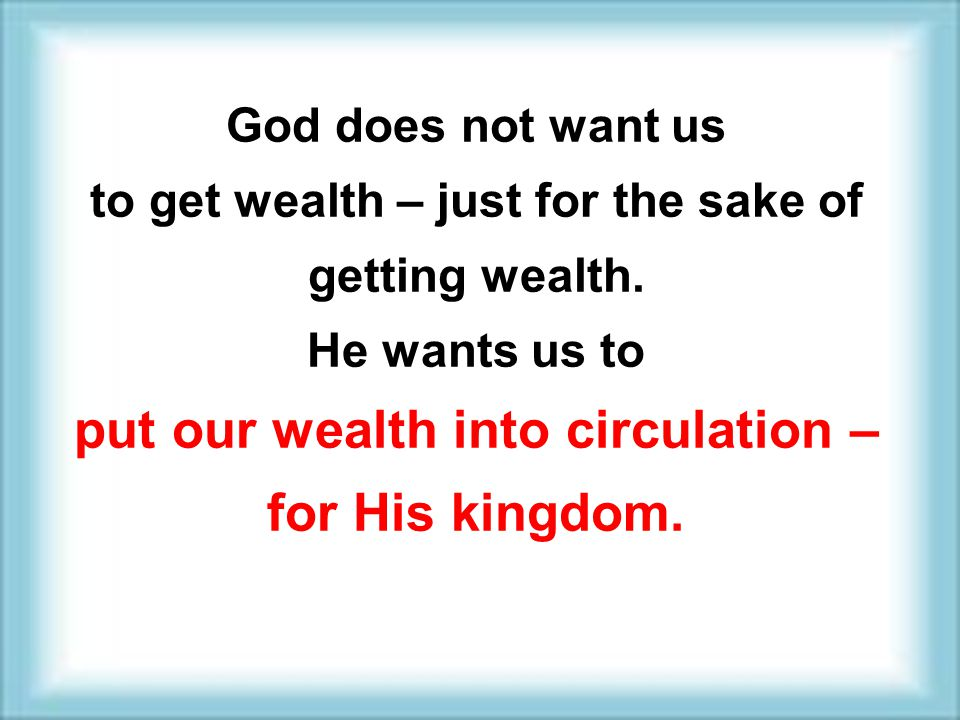 put our wealth into circulation – for His kingdom.