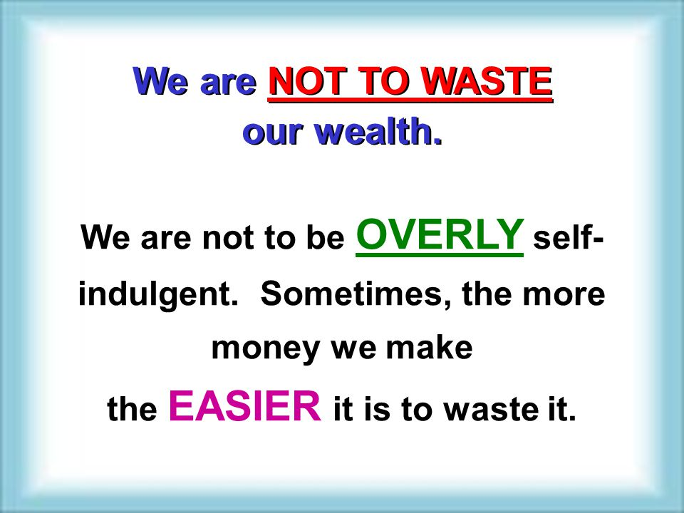 the EASIER it is to waste it.