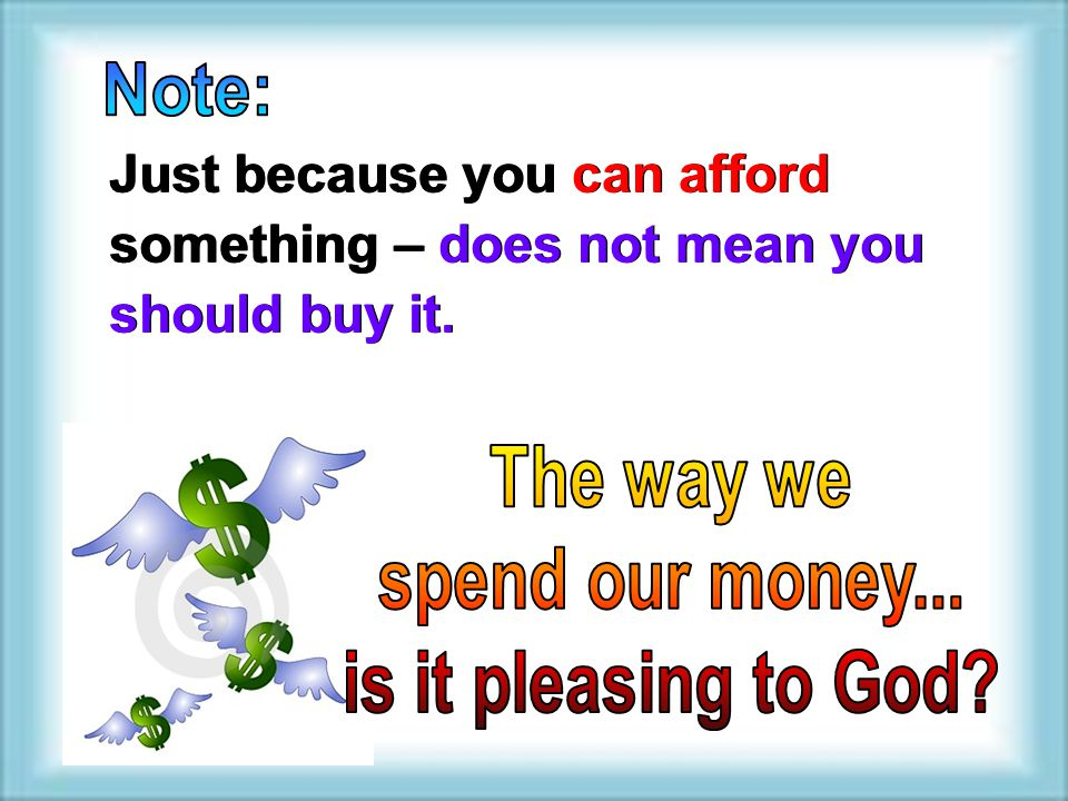 Note: Just because you can afford something – does not mean you should buy it. The way we. spend our money...