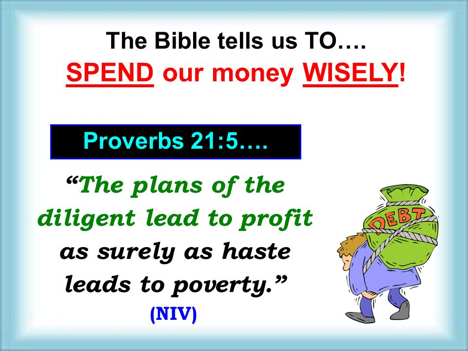 The Bible tells us TO…. SPEND our money WISELY! Proverbs 21:5…. The plans of the diligent lead to profit as surely as haste leads to poverty.