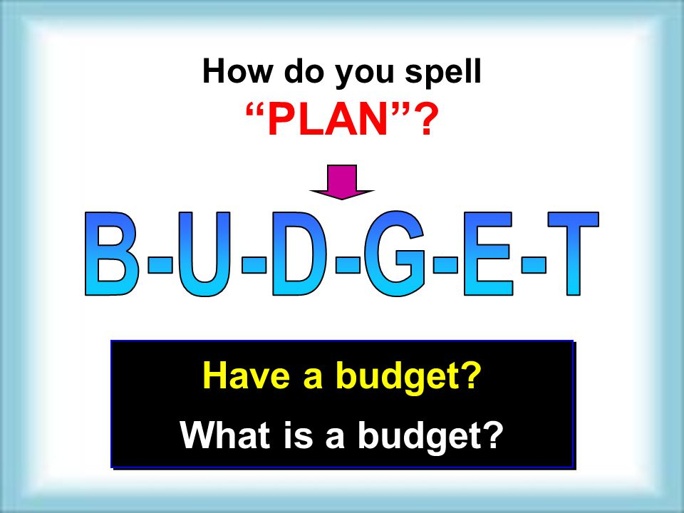 How do you spell PLAN B-U-D-G-E-T Have a budget What is a budget