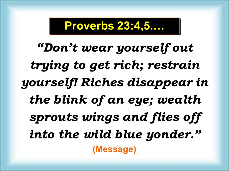 Proverbs 23:4,5.…