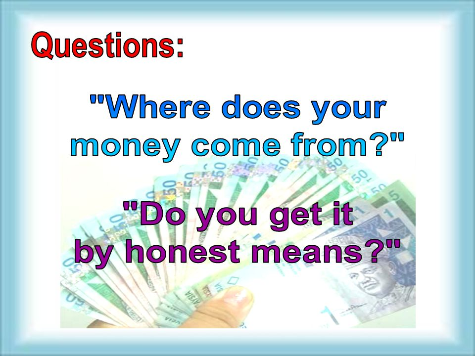 Questions: Where does your money come from Do you get it by honest means