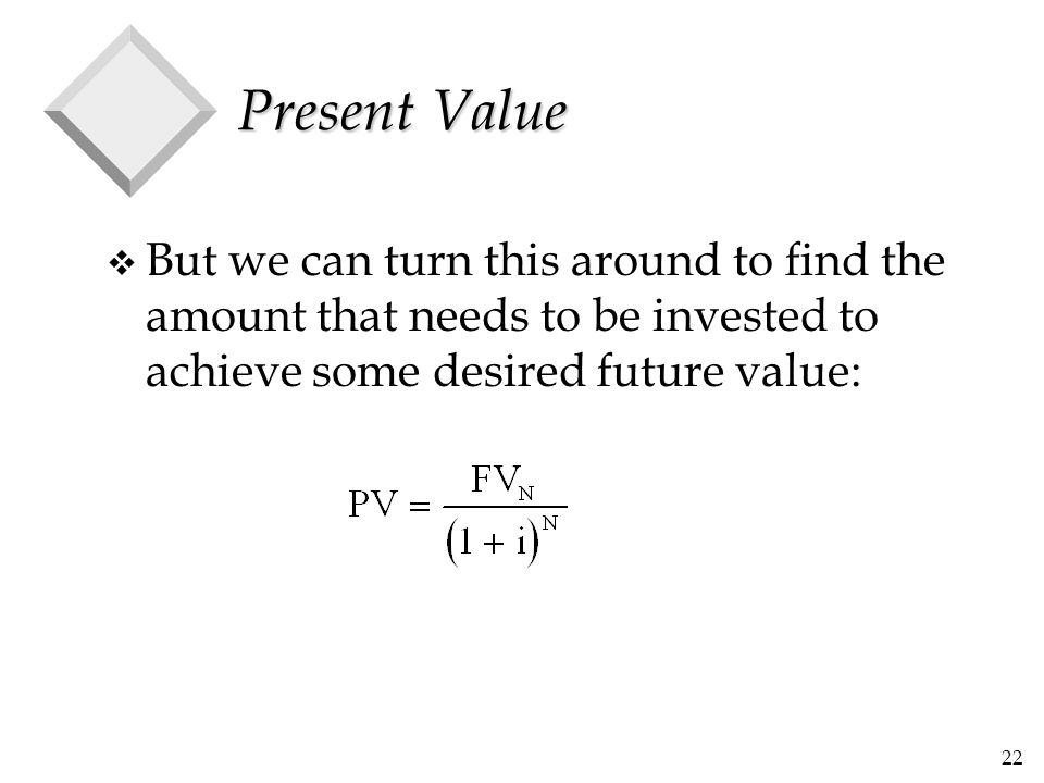 Present Value But we can turn this around to find the amount that needs to be invested to achieve some desired future value: