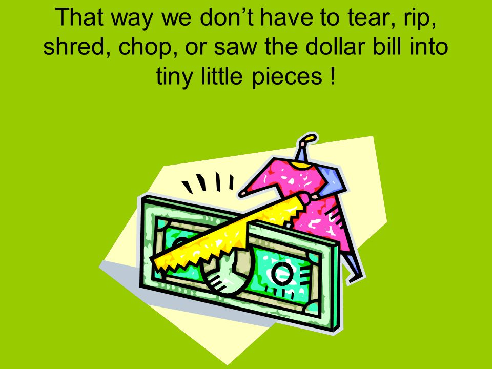 That way we don't have to tear, rip, shred, chop, or saw the dollar bill into tiny little pieces !
