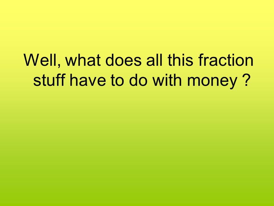 Well, what does all this fraction stuff have to do with money