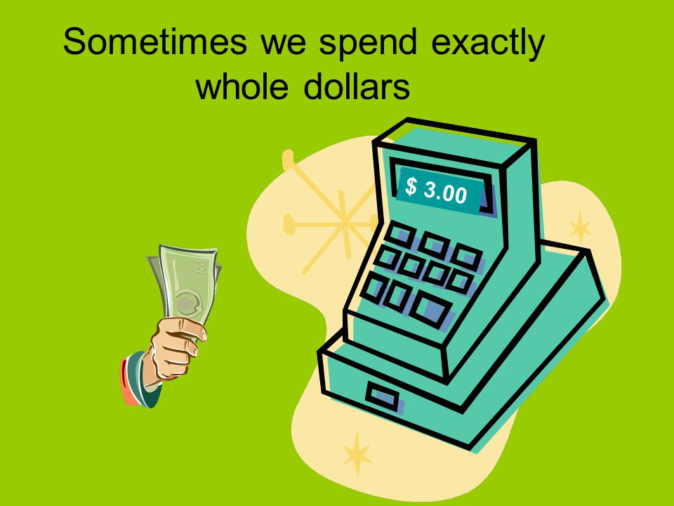 Sometimes we spend exactly whole dollars