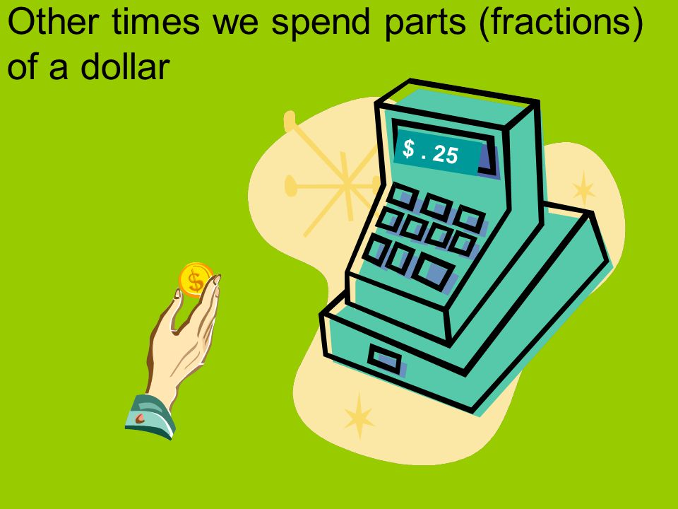 Other times we spend parts (fractions) of a dollar