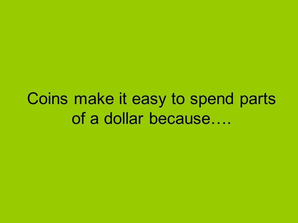 Coins make it easy to spend parts of a dollar because….