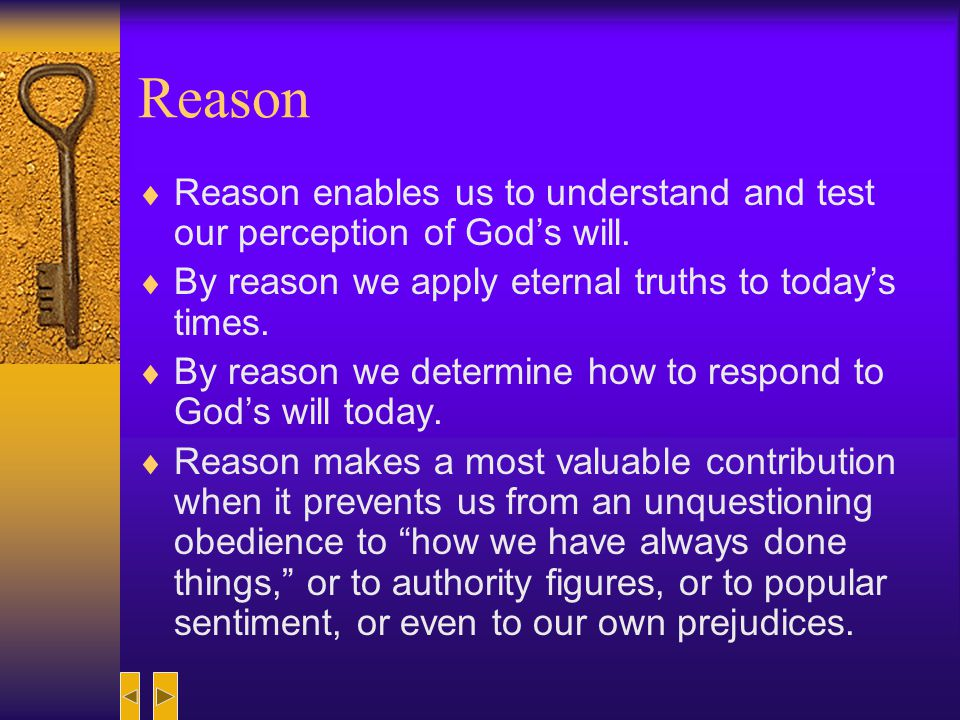 Reason Reason enables us to understand and test our perception of God's will. By reason we apply eternal truths to today's times.