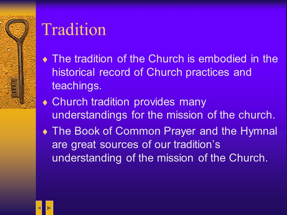 Tradition The tradition of the Church is embodied in the historical record of Church practices and teachings.