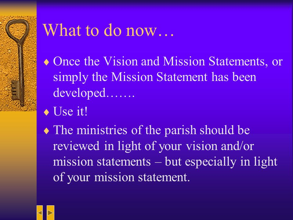 What to do now… Once the Vision and Mission Statements, or simply the Mission Statement has been developed…….