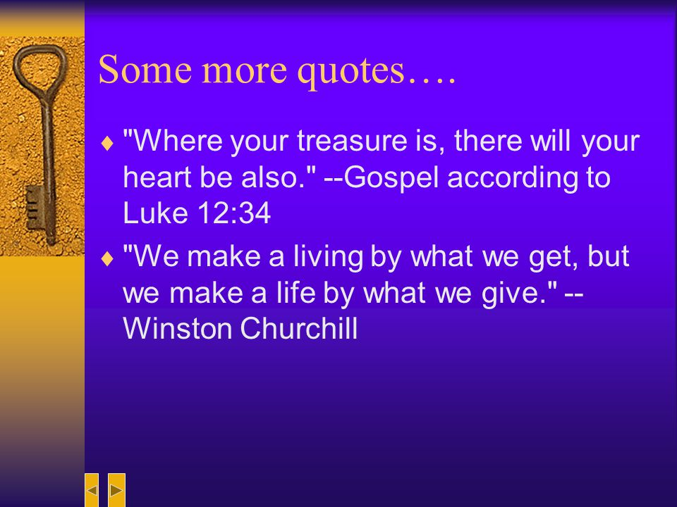 Some more quotes…. Where your treasure is, there will your heart be also. --Gospel according to Luke 12:34.