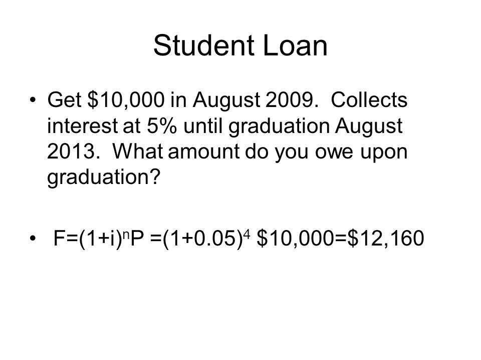 Student Loan Get $10,000 in August 2009. Collects interest at 5% until graduation August 2013. What amount do you owe upon graduation