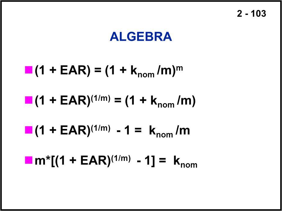 ALGEBRA (1 + EAR) = (1 + knom /m)m. (1 + EAR)(1/m) = (1 + knom /m) (1 + EAR)(1/m) - 1 = knom /m.