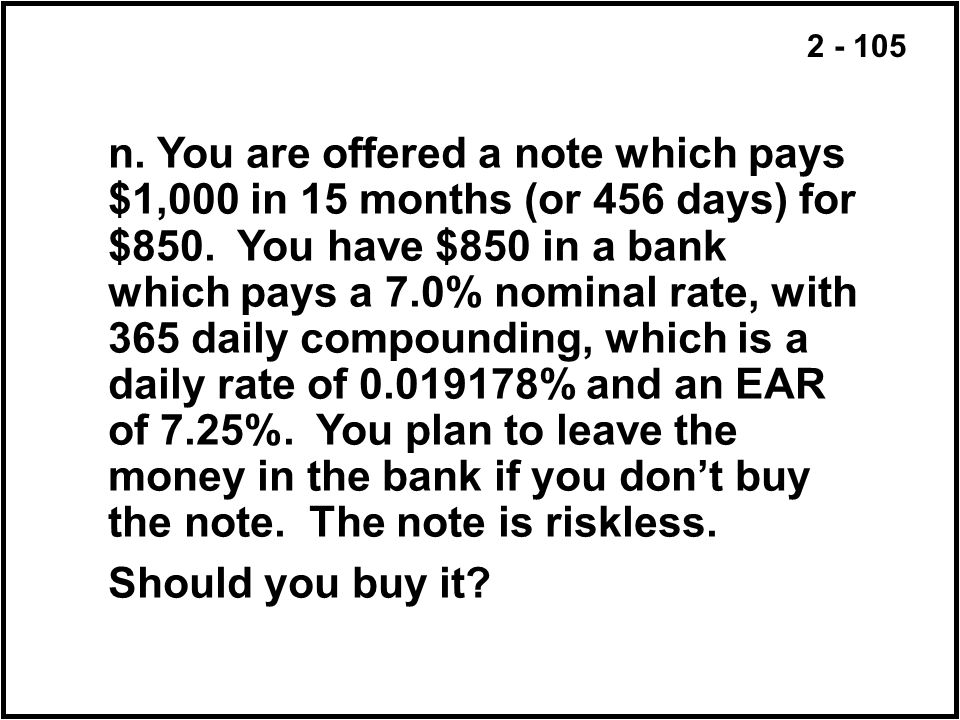 n. You are offered a note which pays $1,000 in 15 months (or 456 days) for $850. You have $850 in a bank which pays a 7.0% nominal rate, with 365 daily compounding, which is a daily rate of % and an EAR of 7.25%. You plan to leave the money in the bank if you don't buy the note. The note is riskless.