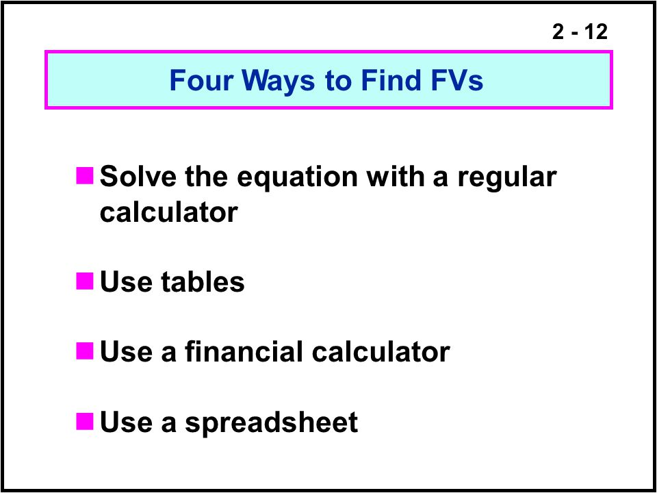 Four Ways to Find FVs Solve the equation with a regular calculator. Use tables. Use a financial calculator.