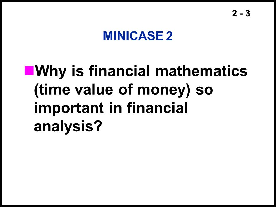 MINICASE 2 Why is financial mathematics (time value of money) so important in financial analysis
