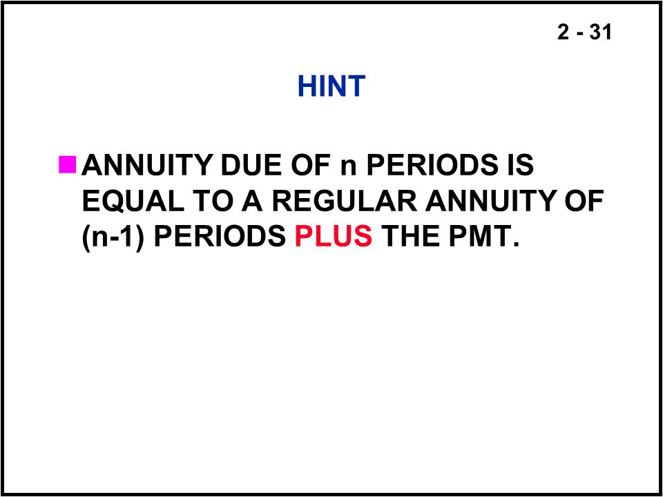 HINT ANNUITY DUE OF n PERIODS IS EQUAL TO A REGULAR ANNUITY OF (n-1) PERIODS PLUS THE PMT.