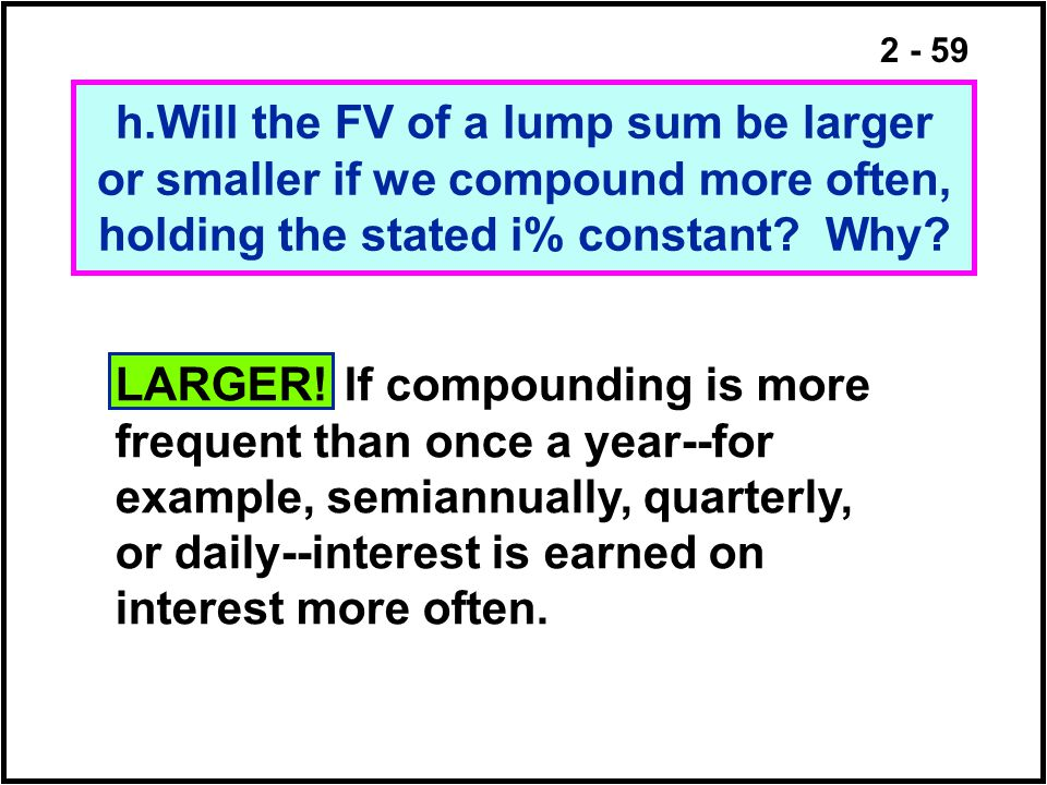 h.Will the FV of a lump sum be larger or smaller if we compound more often, holding the stated i% constant Why