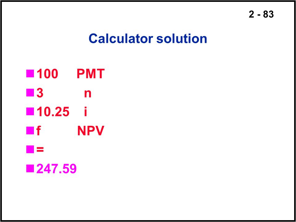 Calculator solution 100 PMT 3 n 10.25 i f NPV = 247.59