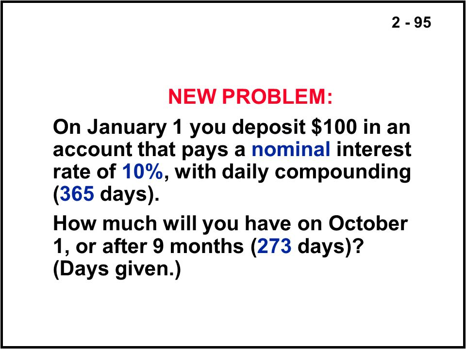 NEW PROBLEM: On January 1 you deposit $100 in an account that pays a nominal interest rate of 10%, with daily compounding (365 days).