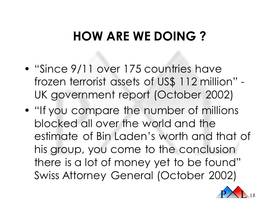 HOW ARE WE DOING Since 9/11 over 175 countries have frozen terrorist assets of US$ 112 million - UK government report (October 2002)