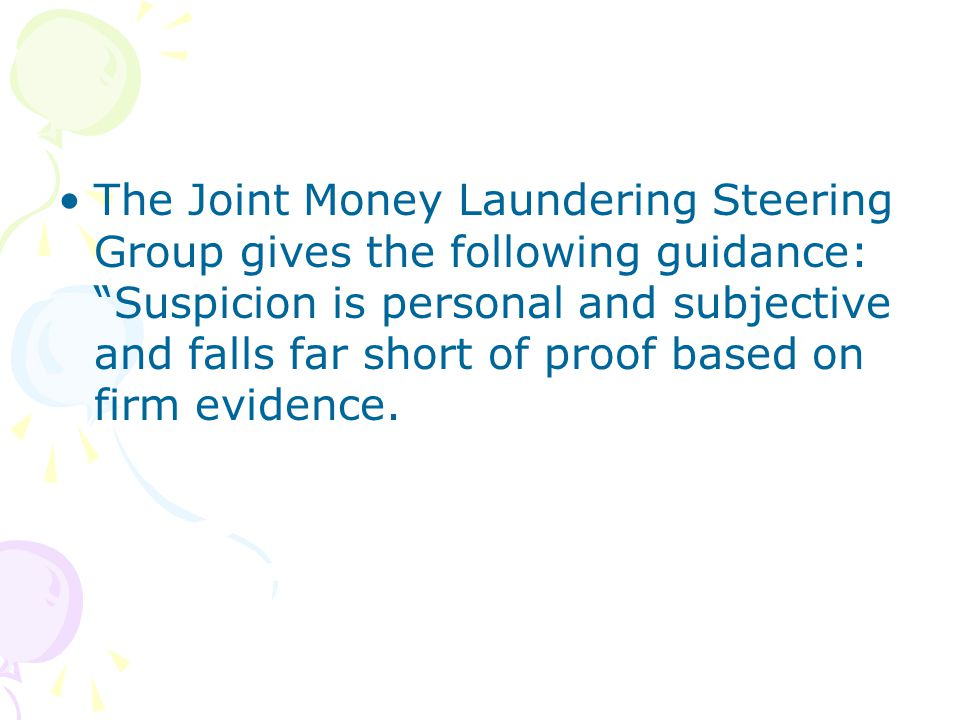 The Joint Money Laundering Steering Group gives the following guidance: Suspicion is personal and subjective and falls far short of proof based on firm evidence.