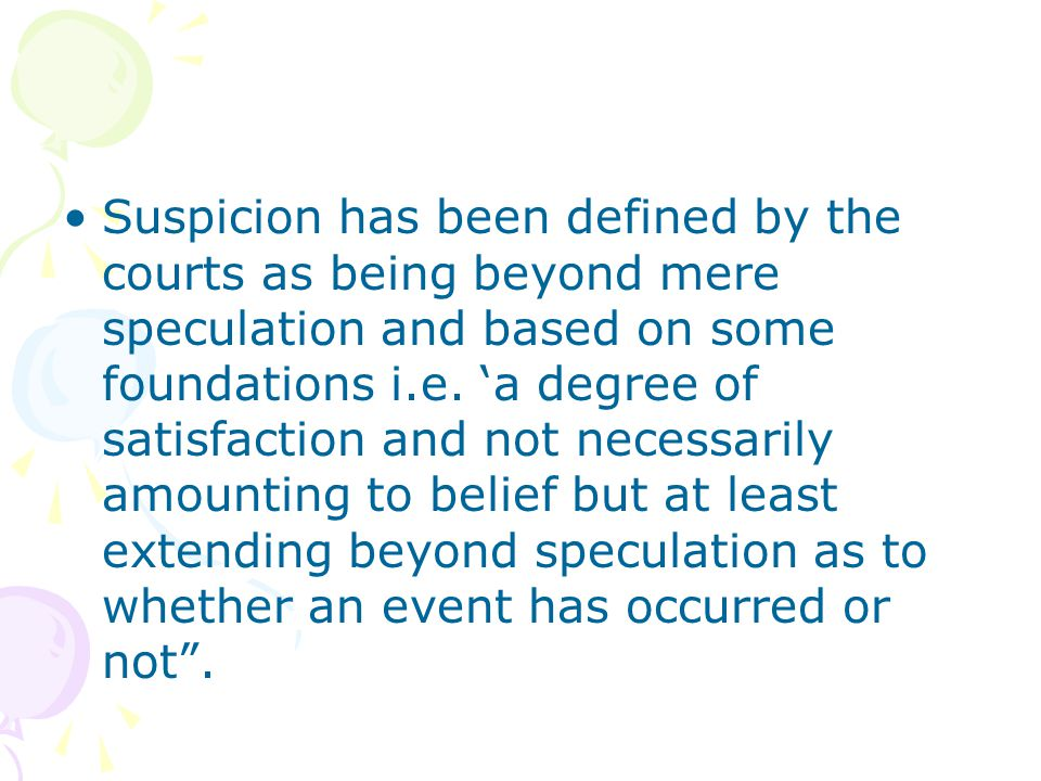 Suspicion has been defined by the courts as being beyond mere speculation and based on some foundations i.e.