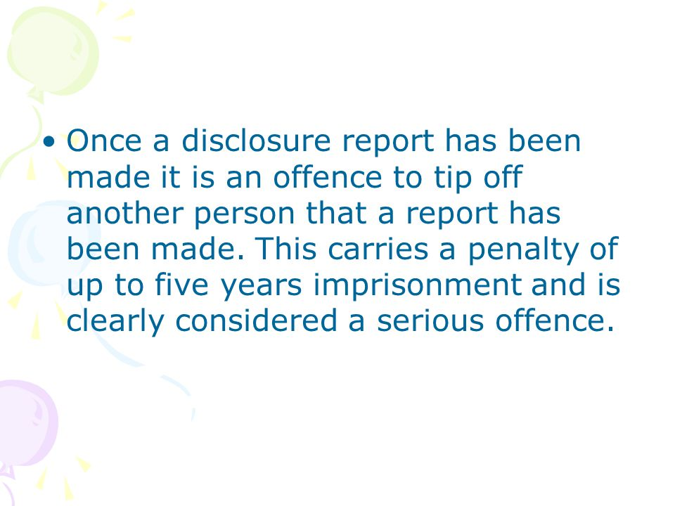 Once a disclosure report has been made it is an offence to tip off another person that a report has been made.