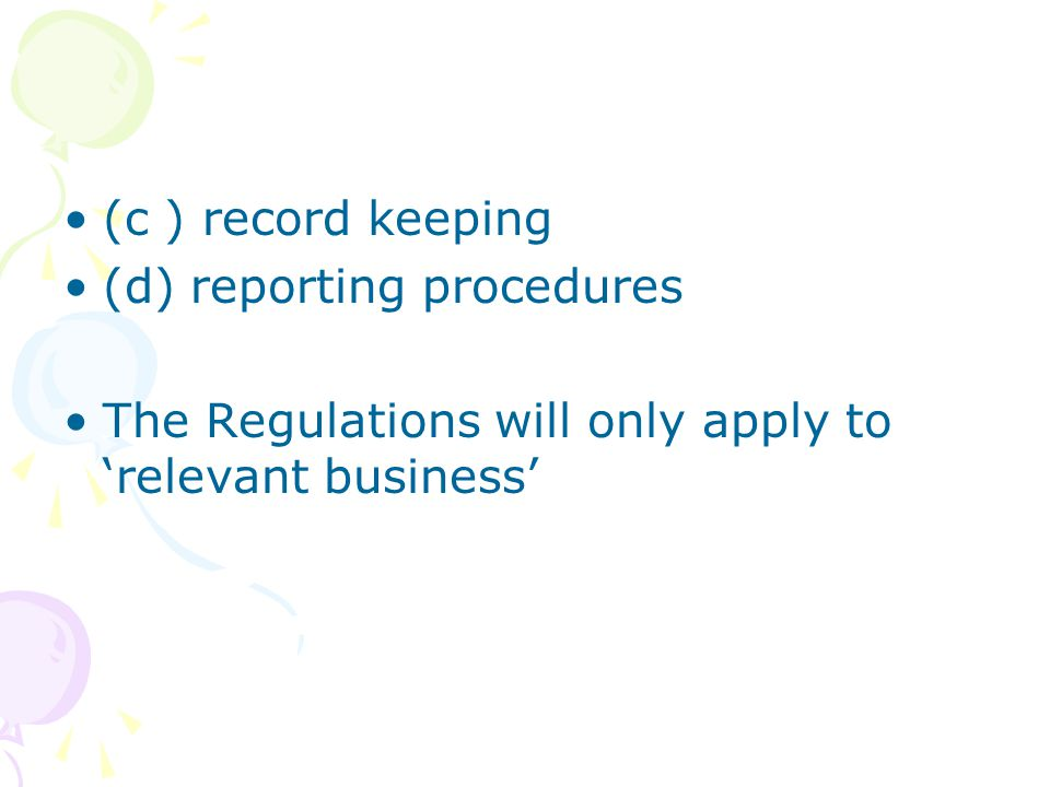 (c ) record keeping (d) reporting procedures The Regulations will only apply to 'relevant business'