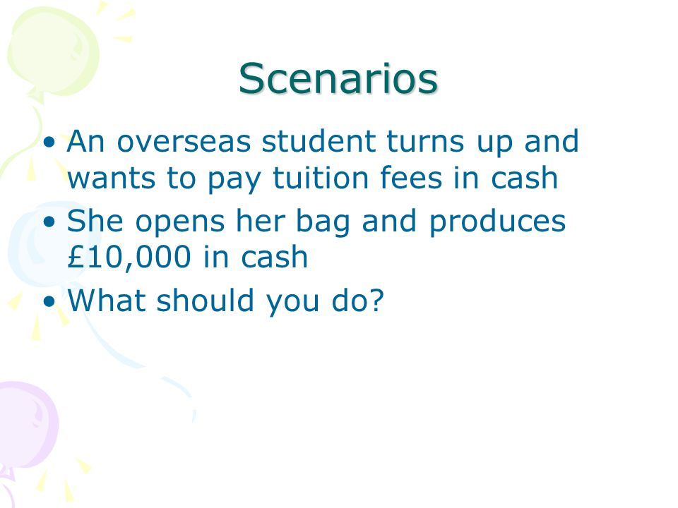 Scenarios An overseas student turns up and wants to pay tuition fees in cash. She opens her bag and produces £10,000 in cash.
