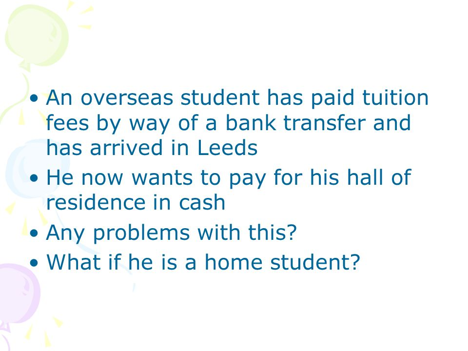 An overseas student has paid tuition fees by way of a bank transfer and has arrived in Leeds