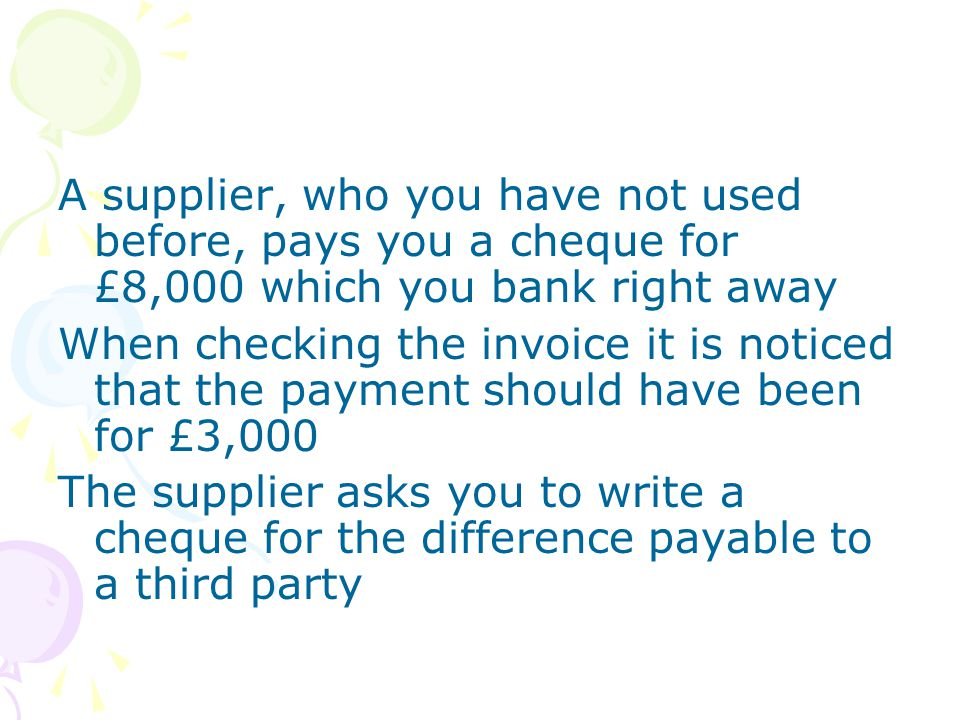 A supplier, who you have not used before, pays you a cheque for £8,000 which you bank right away