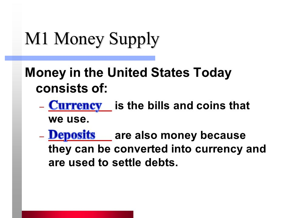 M1 Money Supply Money in the United States Today consists of: Currency