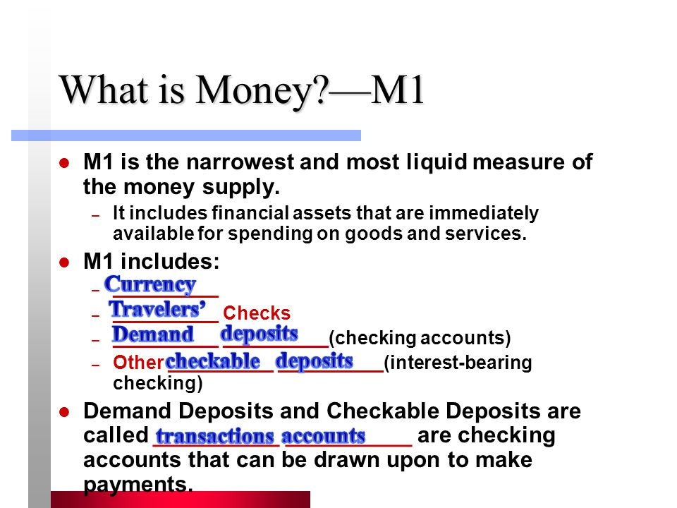 What is Money —M1 M1 is the narrowest and most liquid measure of the money supply.