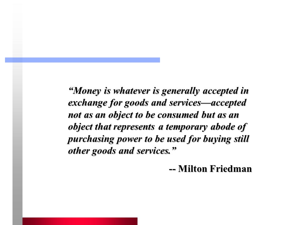 Money is whatever is generally accepted in exchange for goods and services—accepted not as an object to be consumed but as an object that represents a temporary abode of purchasing power to be used for buying still other goods and services.
