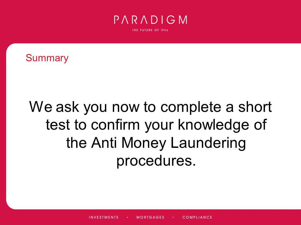 Summary We ask you now to complete a short test to confirm your knowledge of the Anti Money Laundering procedures.