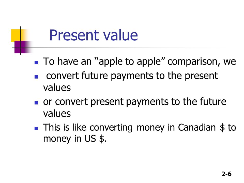 Present value To have an apple to apple comparison, we