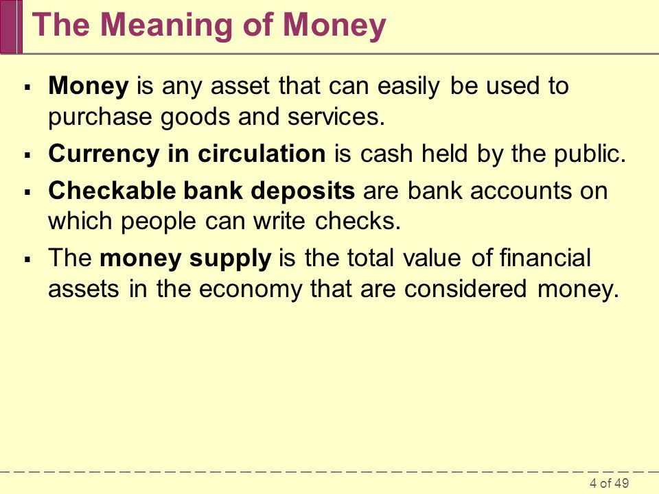 The Meaning of Money Money is any asset that can easily be used to purchase goods and services. Currency in circulation is cash held by the public.